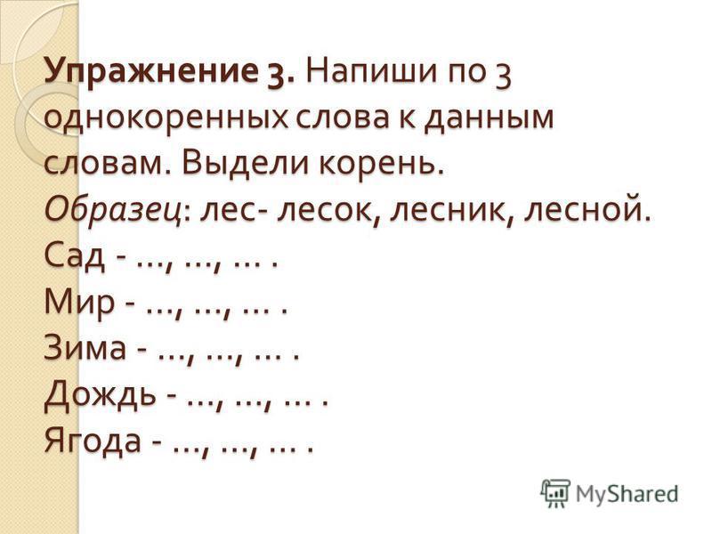 Упражнение 3. Напиши по 3 однокоренных слова к данным словам. Выдели корень. Образец : лес - лесок, лесник, лесной. Сад - …, …, …. Мир - …, …, …. Зима - …, …, …. Дождь - …, …, …. Ягода - …, …, ….