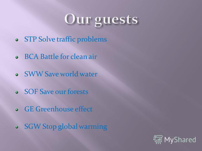 STP Solve traffic problems BCA Battle for clean air SWW Save world water SOF Save our forests GE Greenhouse effect SGW Stop global warming