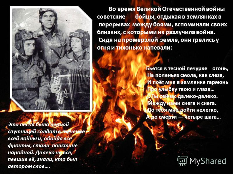 Во время Великой Отечественной войны советские бойцы, отдыхая в землянках в перерывах между боями, вспоминали своих близких, с которыми их разлучила война. Сидя на промерзлой земле, они грелись у огня и тихонько напевали: Эта песня была верной спутни
