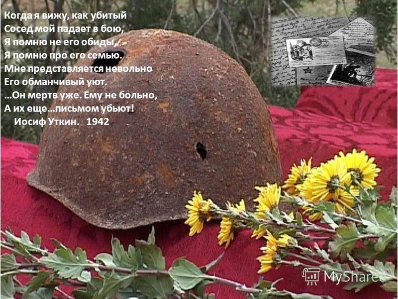 Когда я вижу, как убитый Сосед мой падает в бою, Я помню не его обиды, Я помню про его семью. Мне представляется невольно Его обманчивый уют. …Он мертв уже. Ему не больно, А их еще…письмом убьют! Иосиф Уткин. 1942