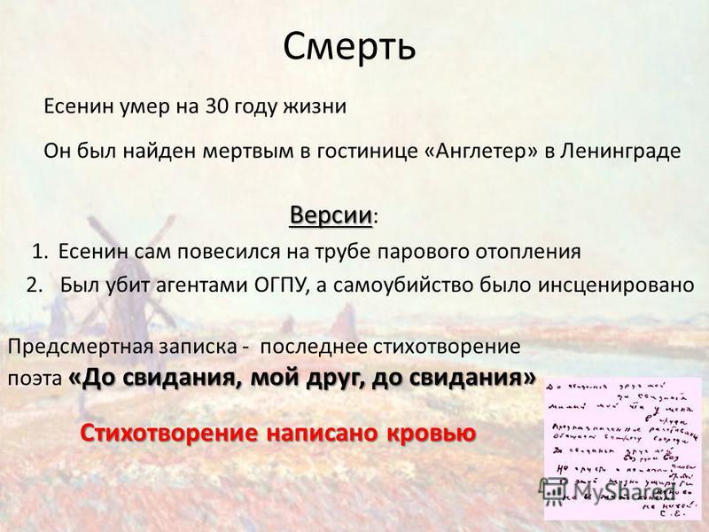 Смерть Есенин умер на 30 году жизни Он был найден мертвым в гостинице «Англетер» в Ленинграде Версии Версии : 1. Есенин сам повесился на трубе парового отопления 2. Был убит агентами ОГПУ, а самоубийство было инсценировано «До свидания, мой друг, до