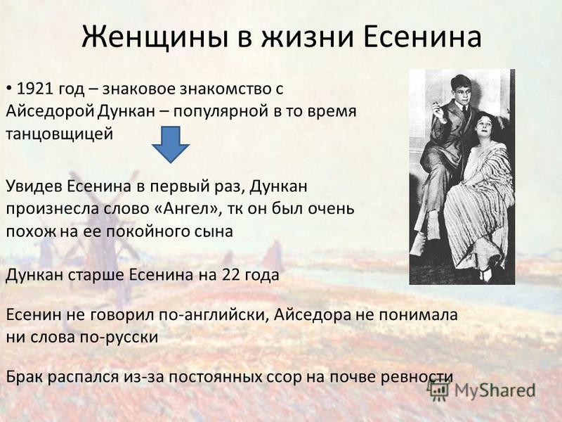Женщины в жизни Есенина 1921 год – знаковое знакомство с Айседорой Дункан – популярной в то время танцовщицей Увидев Есенина в первый раз, Дункан произнесла слово «Ангел», тк он был очень похож на ее покойного сына Дункан старше Есенина на 22 года Бр