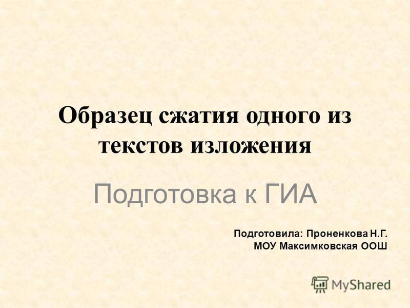 Образец сжатия одного из текстов изложения Подготовка к ГИА Подготовила: Проненкова Н.Г. МОУ Максимковская ООШ