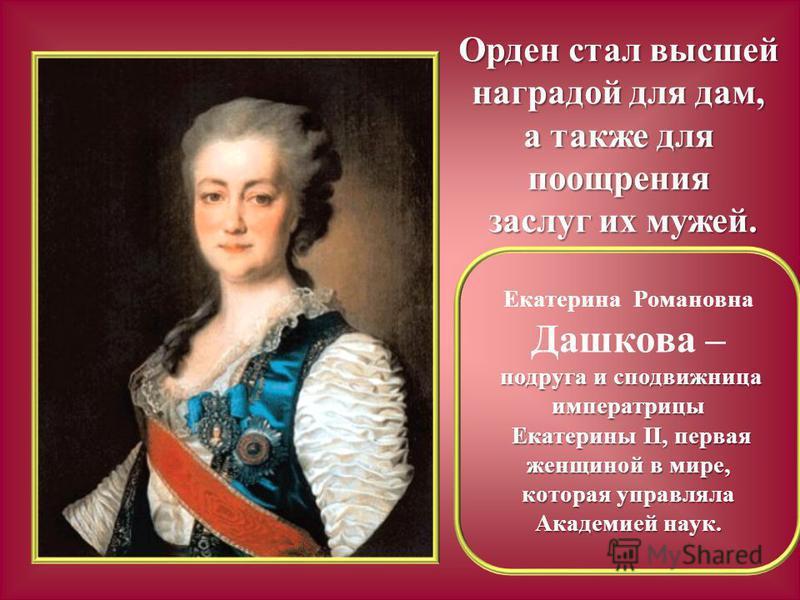 Орден стал высшей наградой для дам, а также для поощрения заслуг их мужей. заслуг их мужей. Екатерина Романовна Дашкова – подруга и сподвижница императрицы Екатерины II, первая женщиной в мире, которая управляла Академией наук. Екатерины II, первая ж