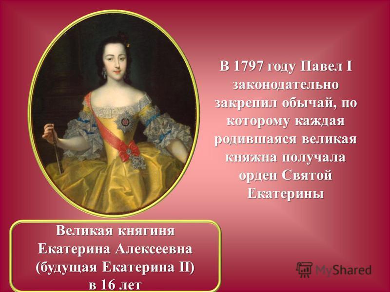 В 1797 году Павел I законодательно закрепил обычай, по которому каждая родившаяся великая княжна получала орден Святой Екатерины Великая княгиня Екатерина Алексеевна (будущая Екатерина II) в 16 лет
