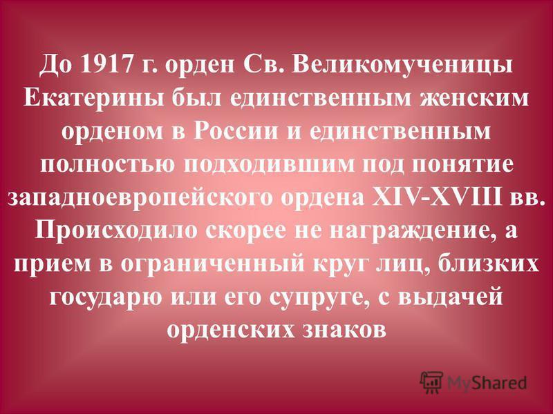 До 1917 г. орден Св. Великомученицы Екатерины был единственным женским орденом в России и единственным полностью подходившим под понятие западноевропейского ордена ХIV-XVIII вв. Происходило скорее не награждение, а прием в ограниченный круг лиц, близ