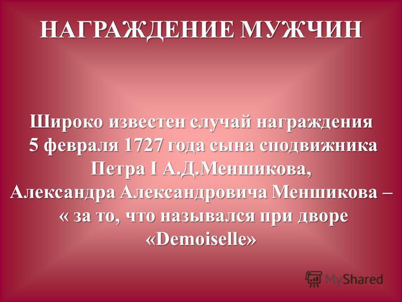 НАГРАЖДЕНИЕ МУЖЧИН Широко известен случай награждения 5 февраля 1727 года сына сподвижника Петра I А.Д.Меншикова, 5 февраля 1727 года сына сподвижника Петра I А.Д.Меншикова, Александра Александровича Меншикова – « за то, что назывался при дворе «Demo