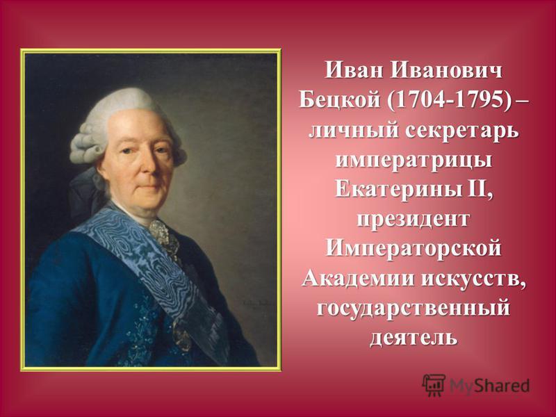 Иван Иванович Бецкой (1704-1795) – личный секретарь императрицы Екатерины II, президент Императорской Академии искусств, государственный деятель