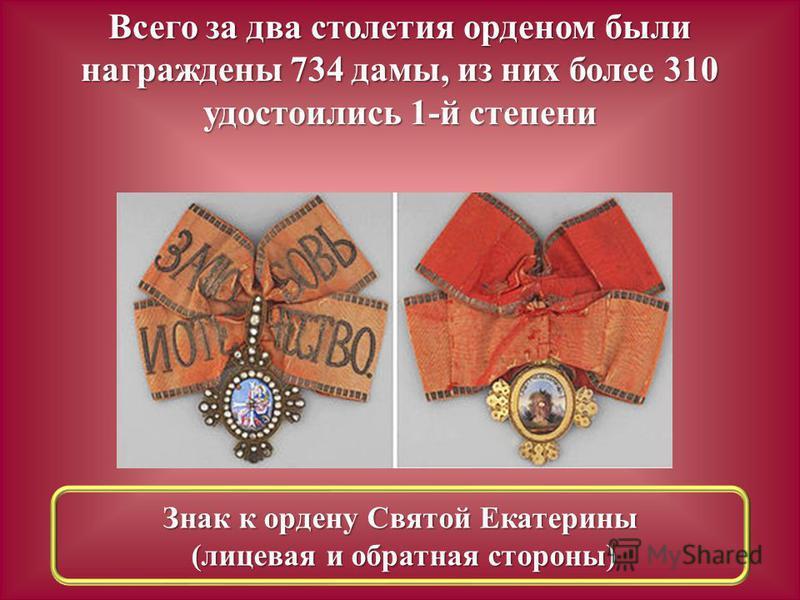 Всего за два столетия орденом были награждены 734 дамы, из них более 310 удостоились 1-й степени Знак к ордену Святой Екатерины (лицевая и обратная стороны) (лицевая и обратная стороны)