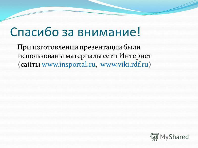 Спасибо за внимание! При изготовлении презентации были использованы материалы сети Интернет (сайты www.insportal.ru, www.viki.rdf.ru)