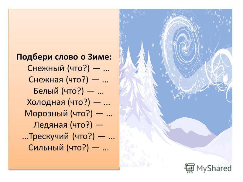 Подбери слово о Зиме: Снежный (что?)... Снежная (что?)... Белый (что?)... Холодная (что?)... Морозный (что?)... Ледяная (что?)...Трескучий (что?)... Сильный (что?)...