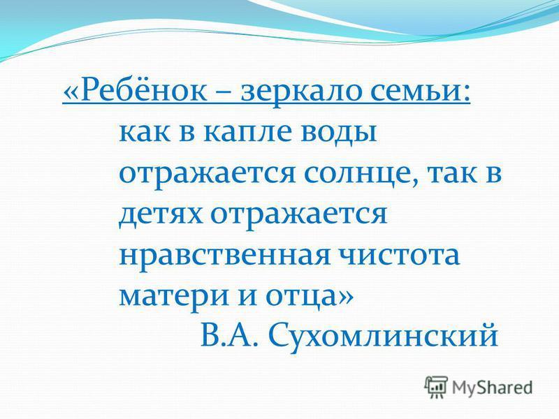 «Ребёнок – зеркало семьи: как в капле воды отражается солнце, так в детях отражается нравственная чистота матери и отца» В.А. Сухомлинский