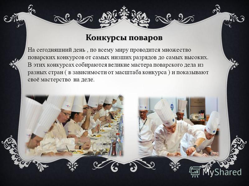 Конкурсы поваров На сегодняшний день, по всему миру проводится множество поварских конкурсов от самых низших разрядов до самых высоких. В этих конкурсах собираются великие мастера поварского дела из разных стран ( в зависимости от масштаба конкурса )