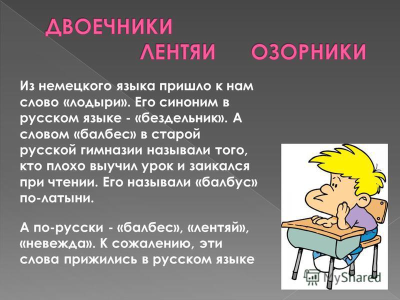 Из немецкого языка пришло к нам слово «лодыри». Его синоним в русском языке - «бездельник». А словом «балбес» в старой русской гимназии называли того, кто плохо выучил урок и заикался при чтении. Его называли «барбус» по-латыни. А по-русски - «балбес