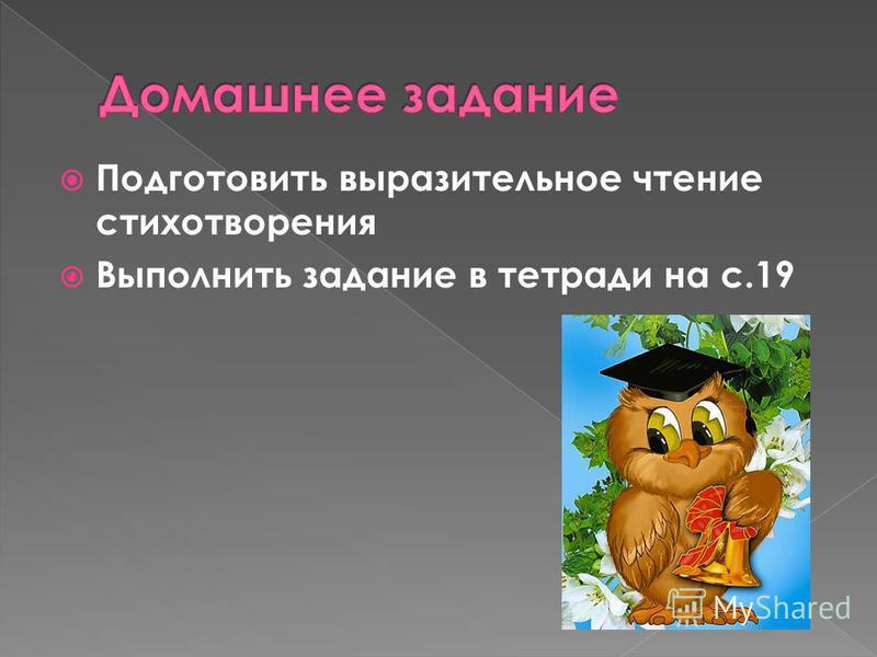 Подготовить выразительное чтение стихотворения Выполнить задание в тетради на с.19