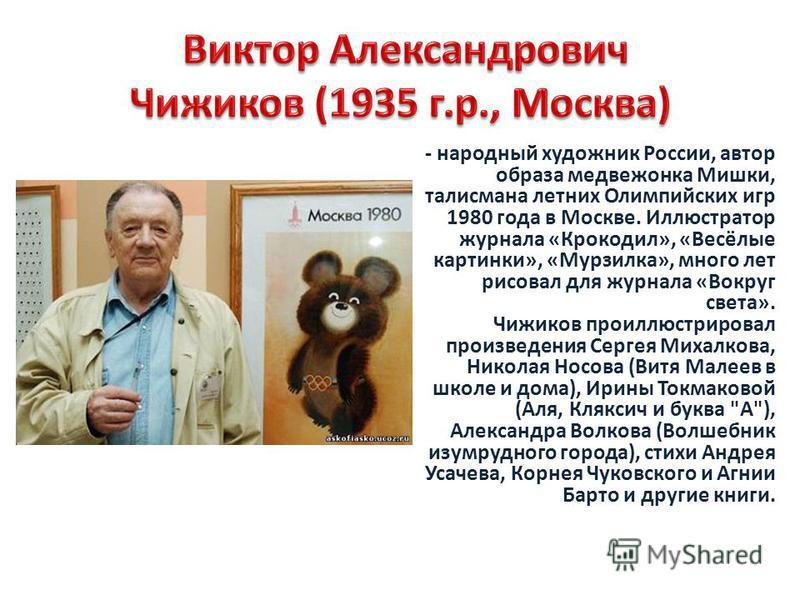 - народный художник России, автор образа медвежонка Мишки, талисмана летних Олимпийских игр 1980 года в Москве. Иллюстратор журнала «Крокодил», «Весёлые картинки», «Мурзилка», много лет рисовал для журнала «Вокруг света». Чижиков проиллюстрировал про