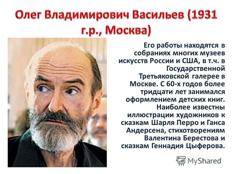 Его работы находятся в собраниях многих музеев искусств России и США, в т.ч. в Государственной Третьяковской галерее в Москве. С 60-х годов более тридцати лет занимался оформлением детских книг. Наиболее известны иллюстрации художников к сказкам Шарл