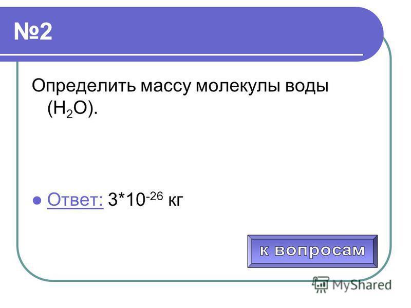 2 Определить массу молекулы воды (Н 2 О). Ответ: 3*10 -26 кг