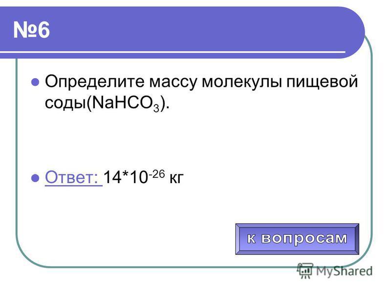6 Определите массу молекулы пищевой соды(NaHCO 3 ). Ответ: 14*10 -26 кг