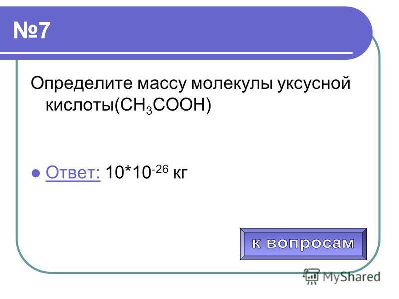 7 Определите массу молекулы уксусной кислоты(СН 3 СООН) Ответ: 10*10 -26 кг