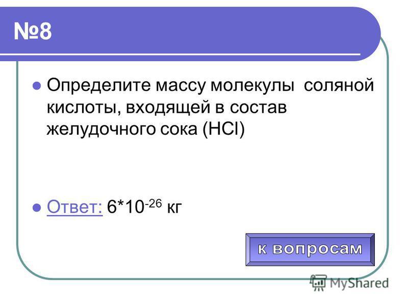 8 Определите массу молекулы соляной кислоты, входящей в состав желудочного сока (НСl) Ответ: 6*10 -26 кг