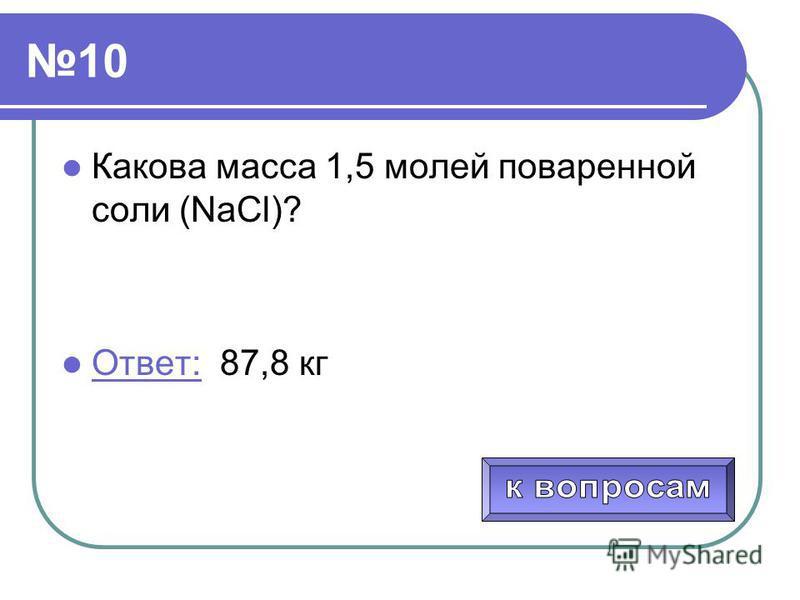 10 Какова масса 1,5 молей поваренной соли (NaCl)? Ответ: 87,8 кг