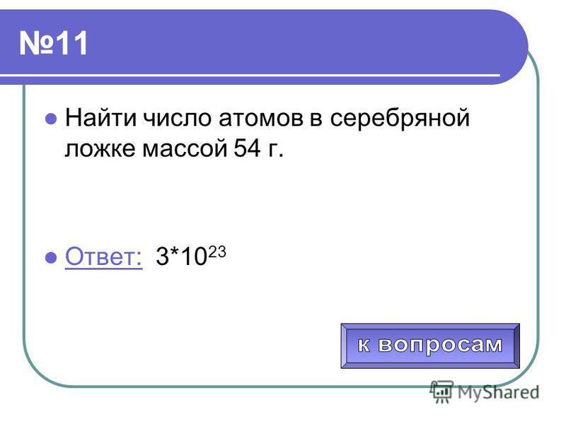 11 Найти число атомов в серебряной ложке массой 54 г. Ответ: 3*10 23