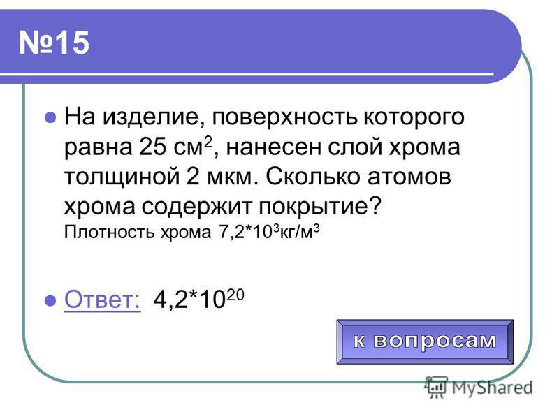 15 На изделие, поверхность которого равна 25 см 2, нанесен слой хрома толщиной 2 мкм. Сколько атомов хрома содержит покрытие? Плотность хрома 7,2*10 3 кг/м 3 Ответ: 4,2*10 20