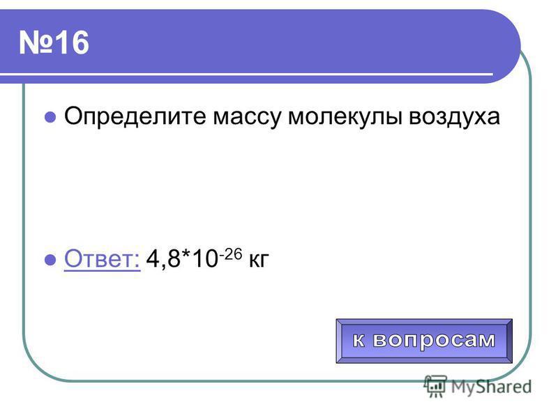 16 Определите массу молекулы воздуха Ответ: 4,8*10 -26 кг