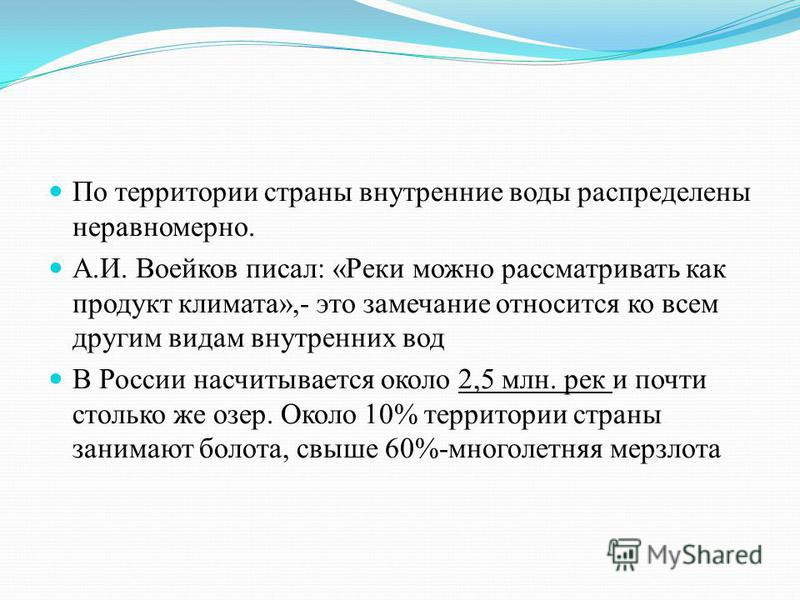 По территории страны внутренние воды распределены неравномерно. А.И. Воейков писал: «Реки можно рассматривать как продукт климата»,- это замечание относится ко всем другим видам внутренних вод В России насчитывается около 2,5 млн. рек и почти столько
