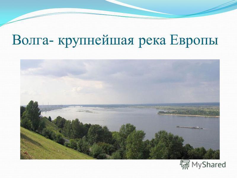 Волга- крупнейшая река Европы