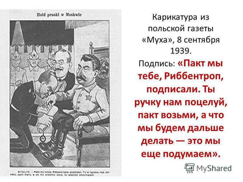 Карикатура из польской газеты «Муха», 8 сентября 1939. Подпись: «Пакт мы тебе, Риббентроп, подписали. Ты ручку нам поцелуй, пакт возьми, а что мы будем дальше делать это мы еще подумаем».