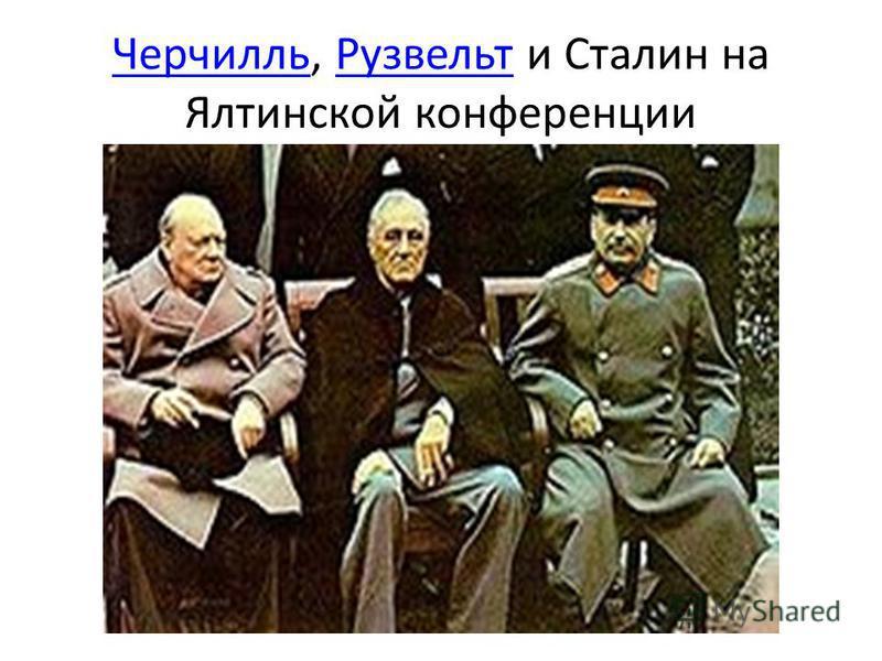 Черчилль Черчилль, Рузвельт и Сталин на Ялтинской конференции Рузвельт