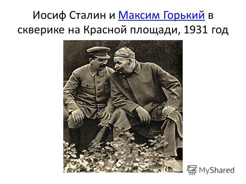 Иосиф Сталин и Максим Горький в скверике на Красной площади, 1931 год Максим Горький