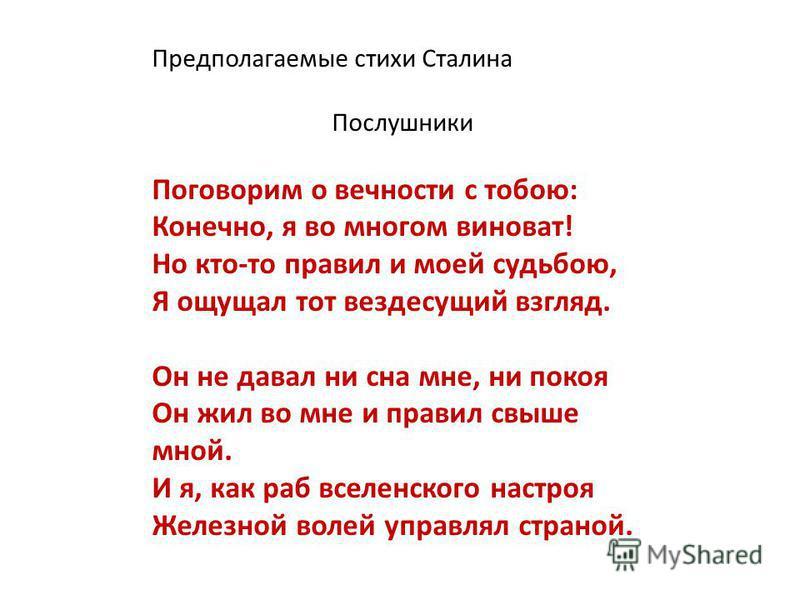 Предполагаемые стихи Сталина Послушники Поговорим о вечности с тобою: Конечно, я во многом виноват! Но кто-то правил и моей судьбою, Я ощущал тот вездесущий взгляд. Он не давал ни сна мне, ни покоя Он жил во мне и правил свыше мной. И я, как раб всел