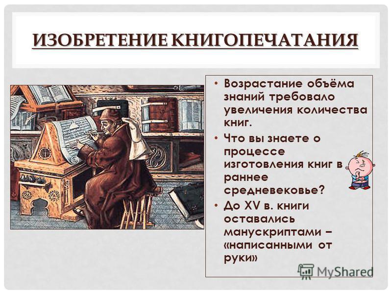 ИЗОБРЕТЕНИЕ КНИГОПЕЧАТАНИЯ Возрастание объёма знаний требовало увеличения количества книг. Что вы знаете о процессе изготовления книг в раннее средневековье? До XV в. книги оставались манускриптами – «написанными от руки»