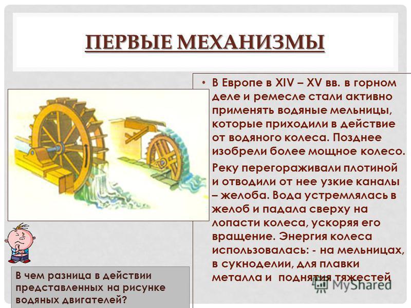 ПЕРВЫЕ МЕХАНИЗМЫ В Европе в XIV – XV вв. в горном деле и ремесле стали активно применять водяные мельницы, которые приходили в действие от водяного колеса. Позднее изобрели более мощное колесо. Реку перегораживали плотиной и отводили от нее узкие кан