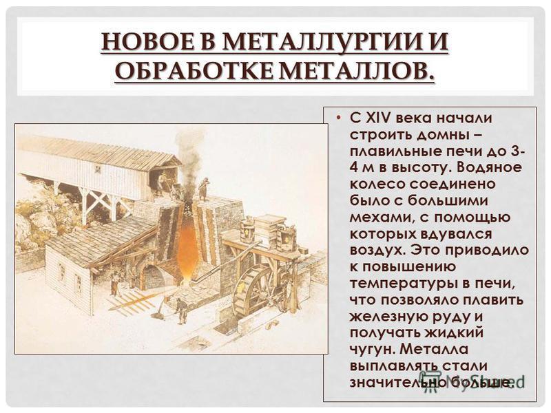 НОВОЕ В МЕТАЛЛУРГИИ И ОБРАБОТКЕ МЕТАЛЛОВ. С XIV века начали строить домны – плавильные печи до 3- 4 м в высоту. Водяное колесо соединено было с большими мехами, с помощью которых вдувался воздух. Это приводило к повышению температуры в печи, что позв