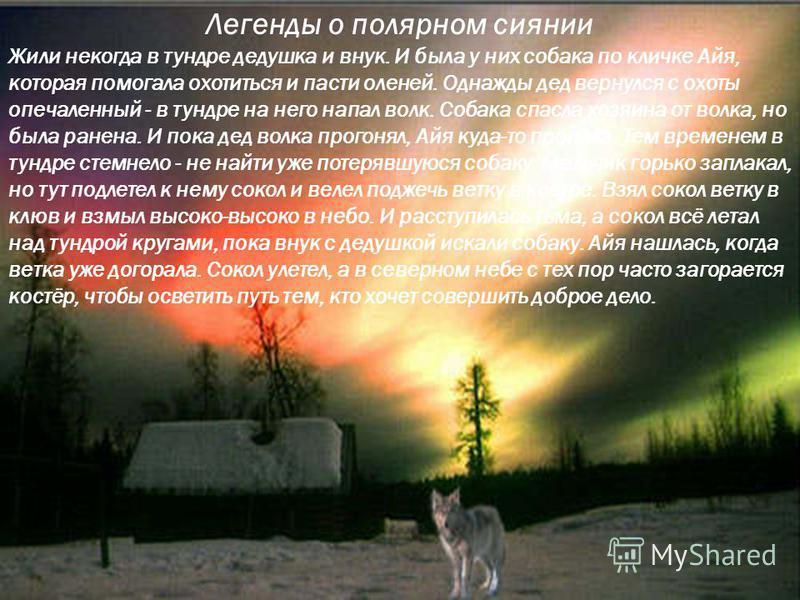 Легенды о полярном сиянии Жили некогда в тундре дедушка и внук. И была у них собака по кличке Айя, которая помогала охотиться и пасти оленей. Однажды дед вернулся с охоты опечаленный - в тундре на него напал волк. Собака спасла хозяина от волка, но б