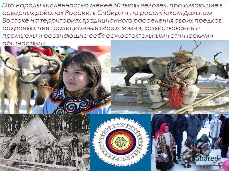 Это народы численностью менее 50 тысяч человек, проживающие в северных районах России, в Сибири и на российском Дальнем Востоке на территориях традиционного расселения своих предков, сохраняющие традиционные образ жизни, хозяйствование и промыслы и о
