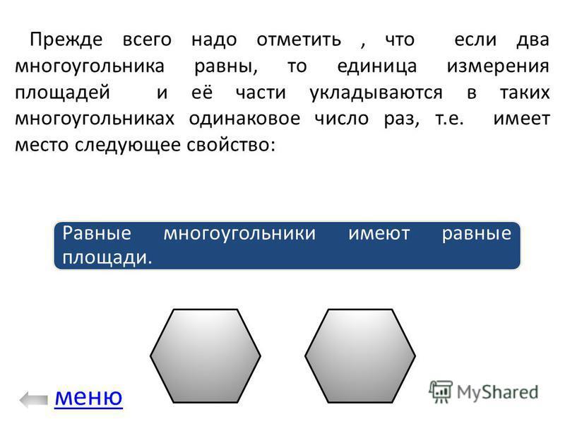 Прежде всего надо отметить, что если два многоугольника равны, то единица измерения площадей и её части укладываются в таких многоугольниках одинаковое число раз, т.е. имеет место следующее свойство: Равные многоугольники имеют равные площади. меню