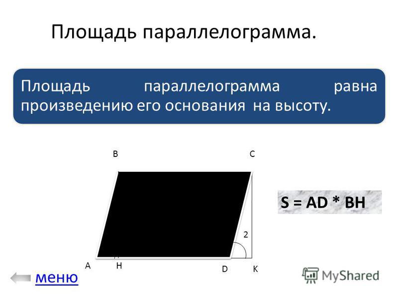 Площадь параллелограмма. Площадь параллелограмма равна произведению его основания на высоту. 12 A BC H DK S = AD * BH меню