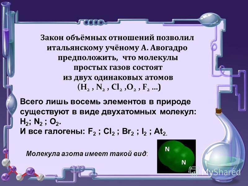 Закон объёмных отношений позволил итальянскому учёному А. Авогадро предположить, что молекулы простых газов состоят из двух одинаковых атомов (Н 2, N 2, Cl 2,О 2, F 2 … ) Всего лишь восемь элементов в природе существуют в виде двухатомных молекул: H