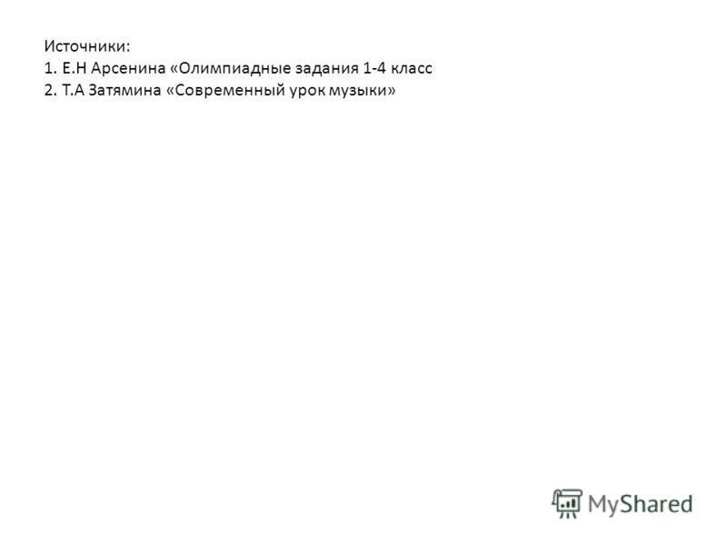 Источники: 1. Е.Н Арсенина «Олимпиадные задания 1-4 класс 2. Т.А Затямина «Современный урок музыки»