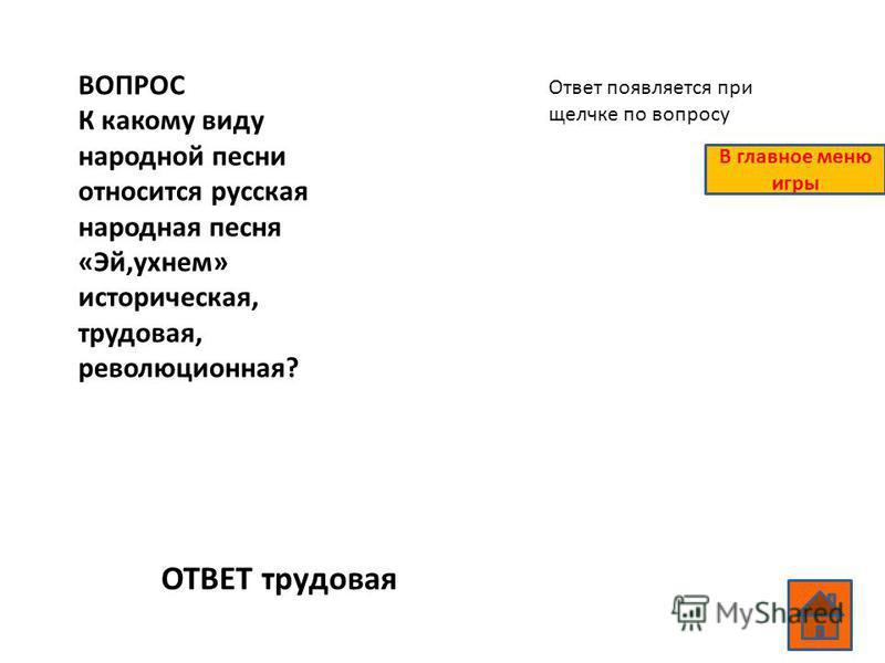 ВОПРОС К какому виду народной песни относится русская народная песня «Эй,ухнем» историческая, трудовая, революционная? ОТВЕТ трудовая Ответ появляется при щелчке по вопросу В главное меню игры