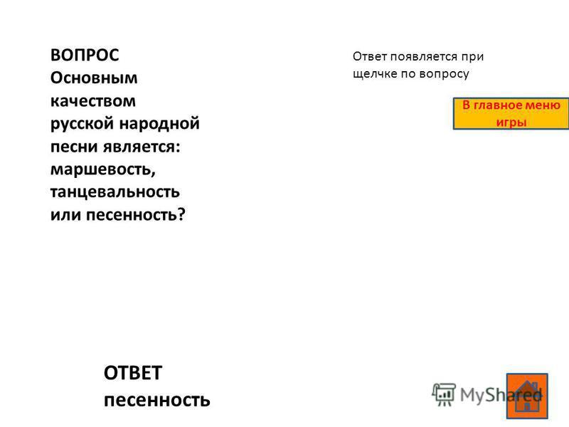 ВОПРОС Основным качеством русской народной песни является: маршевость, танцевальность или песенность? ОТВЕТ песенность Ответ появляется при щелчке по вопросу В главное меню игры