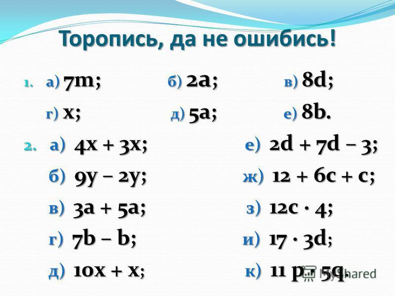 Торопись, да не ошибись! 1. а) 7m; б) 2a ; в) 8d; г) x; д) 5a; е) 8b. г) x; д) 5a; е) 8b. 2. a) 4х + 3х; е) 2d + 7d – 3; б) 9у – 2у; ж) 12 + 6c + c; б) 9у – 2у; ж) 12 + 6c + c; в) 3а + 5а; з) 12c · 4; в) 3а + 5а; з) 12c · 4; г) 7b – b; и) 17 · 3d ; г