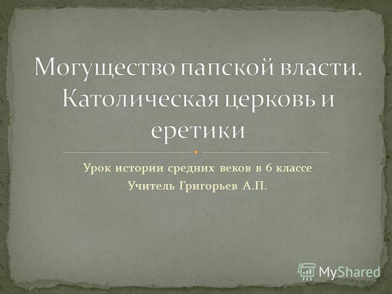 Урок истории средних веков в 6 классе Учитель Григорьев А.П.
