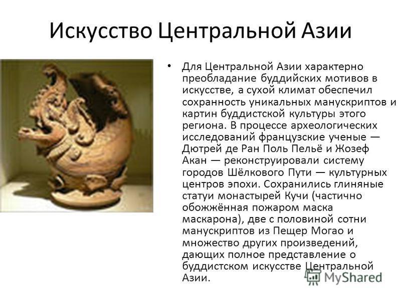Искусство Центральной Азии Для Центральной Азии характерно преобладание буддийских мотивов в искусстве, а сухой климат обеспечил сохранность уникальных манускриптов и картин буддистской культуры этого региона. В процессе археологических исследований