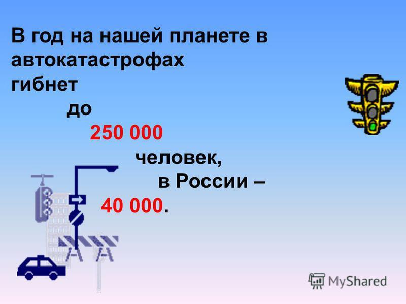 В год на нашей планете в автокатастрофах гибнет до 250 000 человек, в России – 40 000.